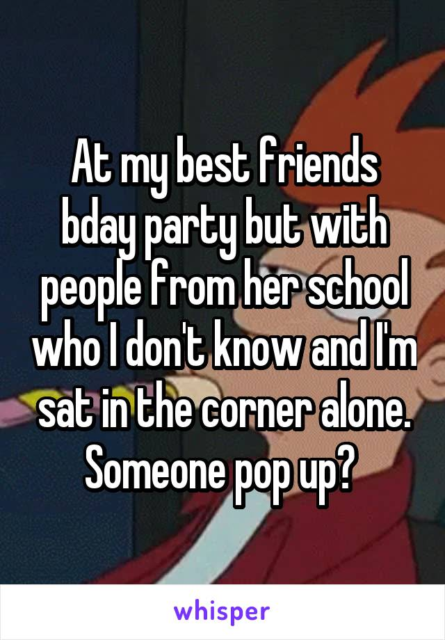 At my best friends bday party but with people from her school who I don't know and I'm sat in the corner alone. Someone pop up?