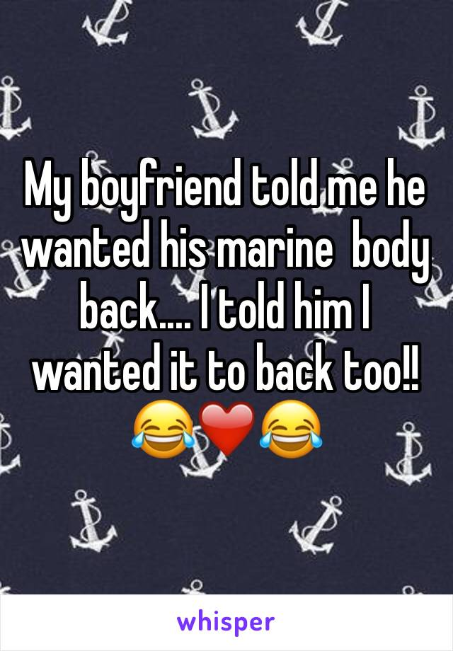 My boyfriend told me he wanted his marine  body back.... I told him I wanted it to back too!!  😂❤️😂