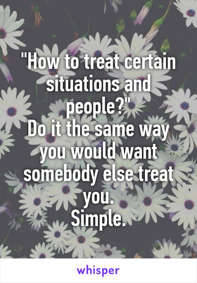 """How to treat certain situations and people?"" Do it the same way you would want somebody else treat you. Simple."
