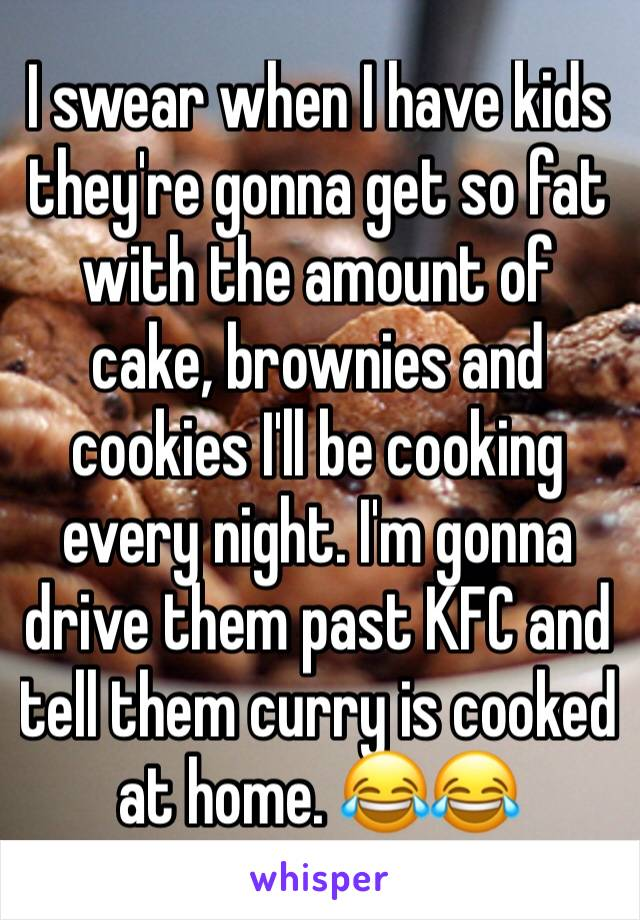 I swear when I have kids they're gonna get so fat with the amount of cake, brownies and cookies I'll be cooking every night. I'm gonna drive them past KFC and tell them curry is cooked at home. 😂😂