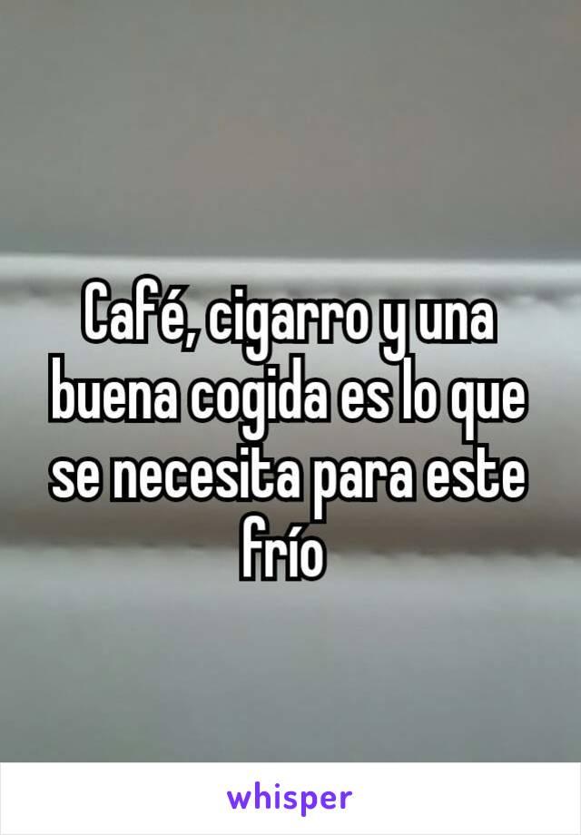 Café, cigarro y una buena cogida es lo que se necesita para este frío