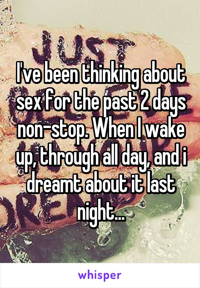 I've been thinking about sex for the past 2 days non-stop. When I wake up, through all day, and i dreamt about it last night...