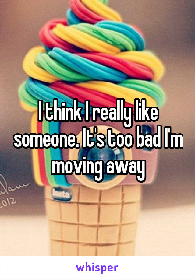 I think I really like someone. It's too bad I'm moving away