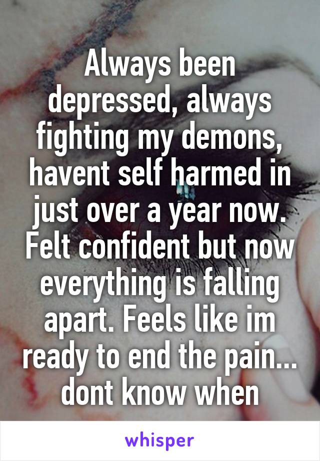 Always been depressed, always fighting my demons, havent self harmed in just over a year now. Felt confident but now everything is falling apart. Feels like im ready to end the pain... dont know when