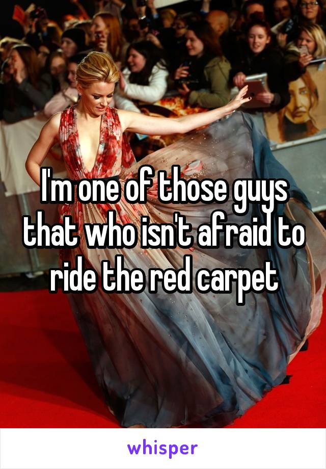 I'm one of those guys that who isn't afraid to ride the red carpet