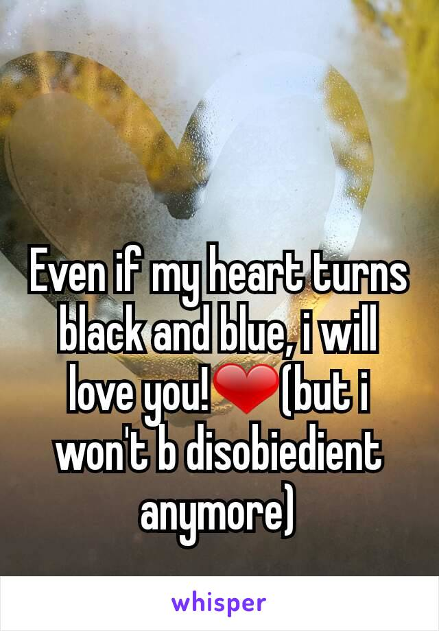 Even if my heart turns black and blue, i will love you!❤(but i won't b disobiedient anymore)