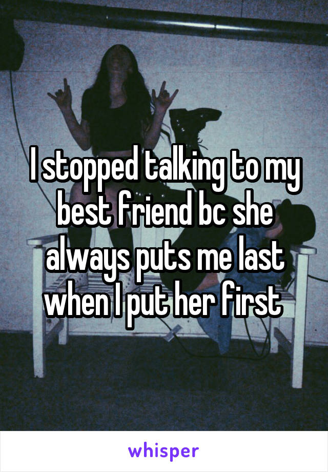 I stopped talking to my best friend bc she always puts me last when I put her first