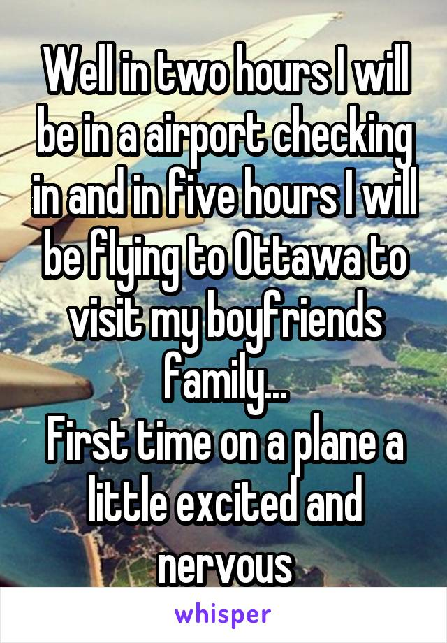 Well in two hours I will be in a airport checking in and in five hours I will be flying to Ottawa to visit my boyfriends family... First time on a plane a little excited and nervous