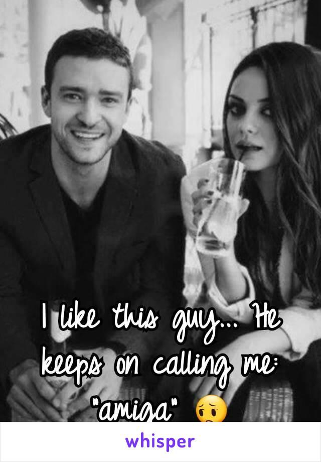 "I like this guy... He keeps on calling me: ""amiga"" 😔"