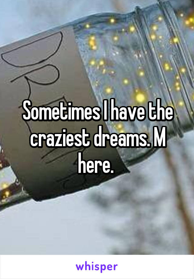 Sometimes I have the craziest dreams. M here.