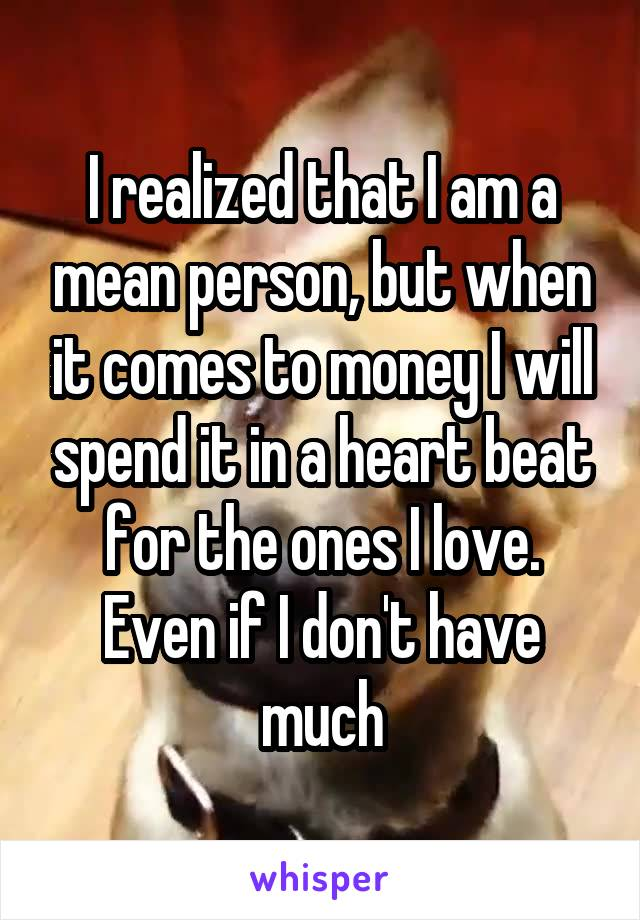 I realized that I am a mean person, but when it comes to money I will spend it in a heart beat for the ones I love. Even if I don't have much