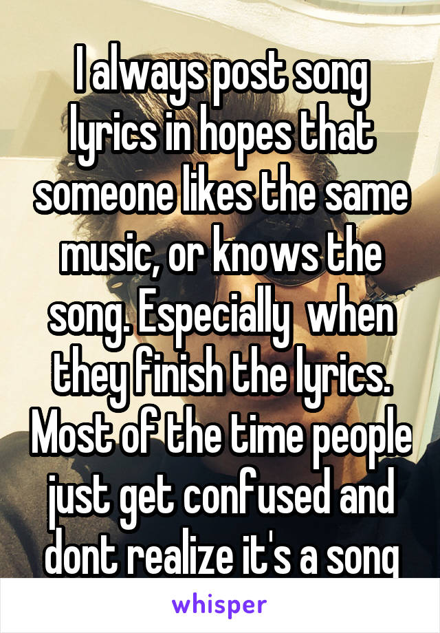 I always post song lyrics in hopes that someone likes the same music, or knows the song. Especially  when they finish the lyrics. Most of the time people just get confused and dont realize it's a song