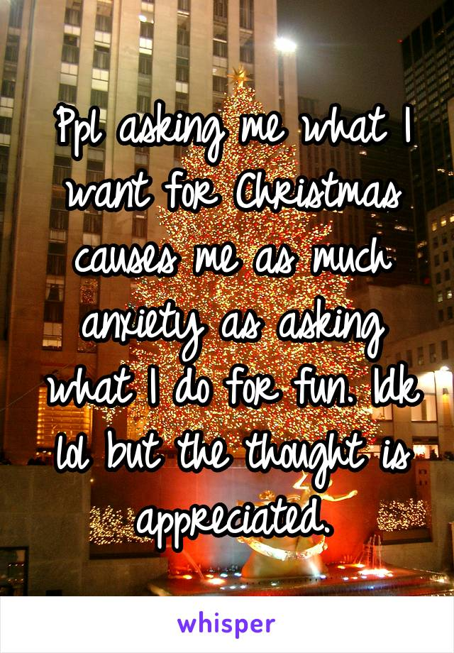 Ppl asking me what I want for Christmas causes me as much anxiety as asking what I do for fun. Idk lol but the thought is appreciated.