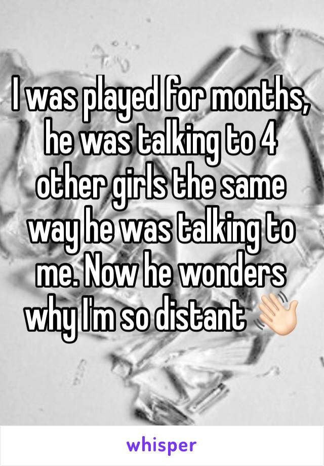 I was played for months, he was talking to 4 other girls the same way he was talking to me. Now he wonders why I'm so distant 👋🏻