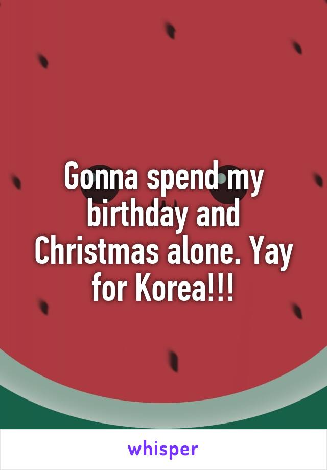 Gonna spend my birthday and Christmas alone. Yay for Korea!!!