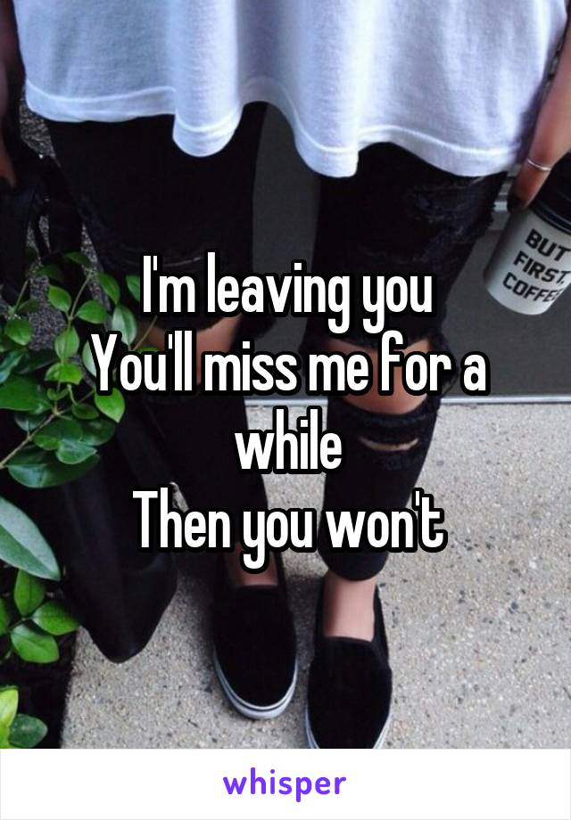 I'm leaving you You'll miss me for a while Then you won't
