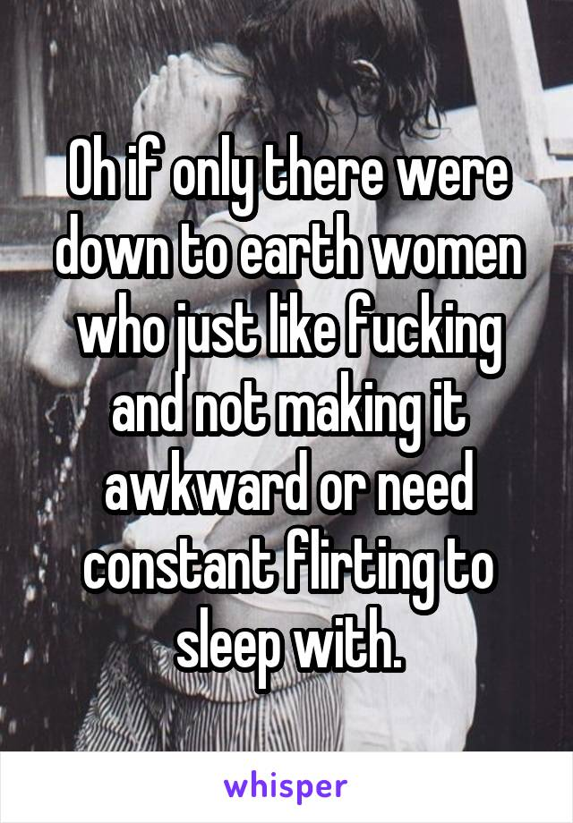 Oh if only there were down to earth women who just like fucking and not making it awkward or need constant flirting to sleep with.