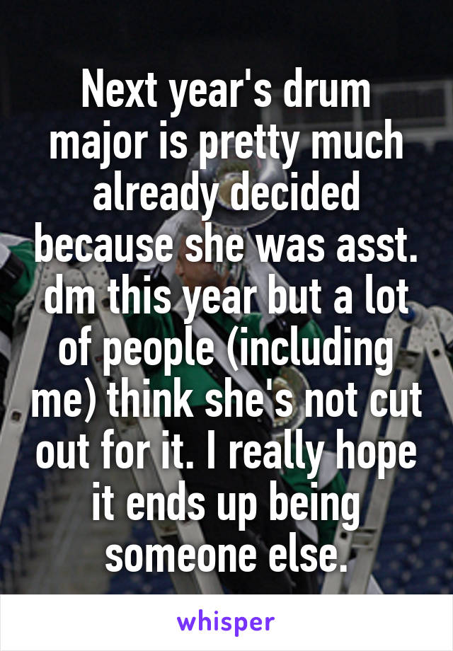 Next year's drum major is pretty much already decided because she was asst. dm this year but a lot of people (including me) think she's not cut out for it. I really hope it ends up being someone else.
