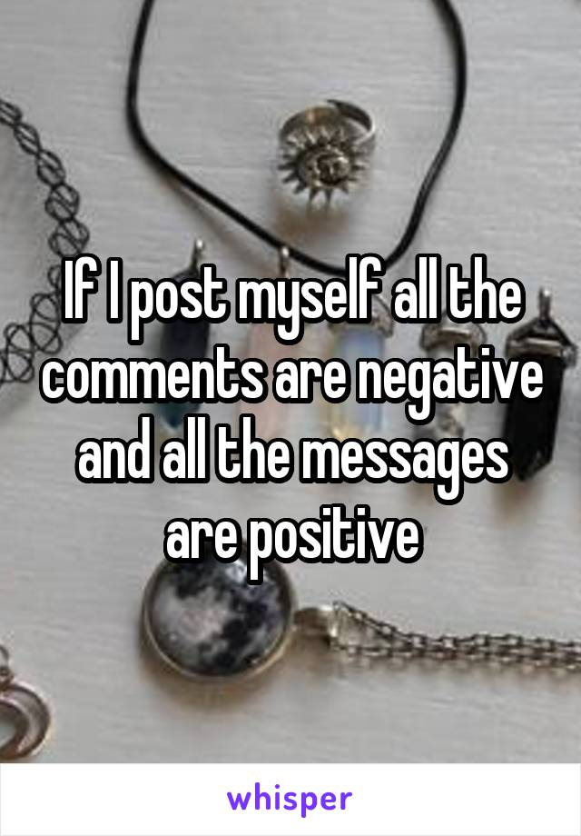 If I post myself all the comments are negative and all the messages are positive