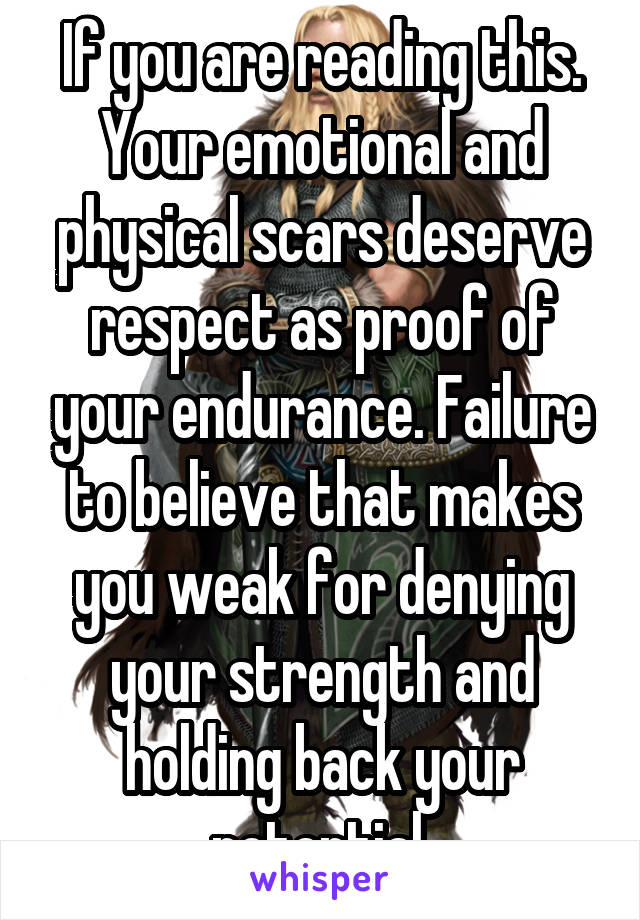 If you are reading this. Your emotional and physical scars deserve respect as proof of your endurance. Failure to believe that makes you weak for denying your strength and holding back your potential.