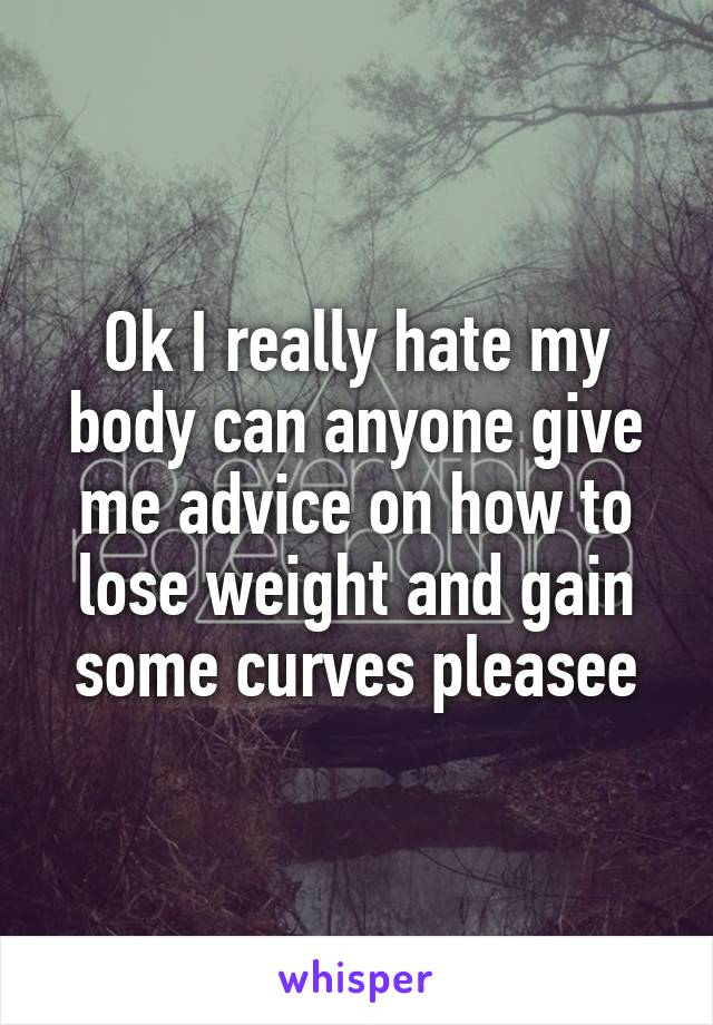 Ok I really hate my body can anyone give me advice on how to lose weight and gain some curves pleasee