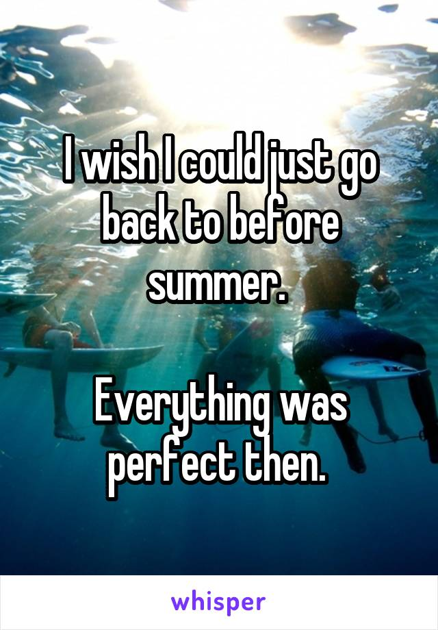 I wish I could just go back to before summer.   Everything was perfect then.