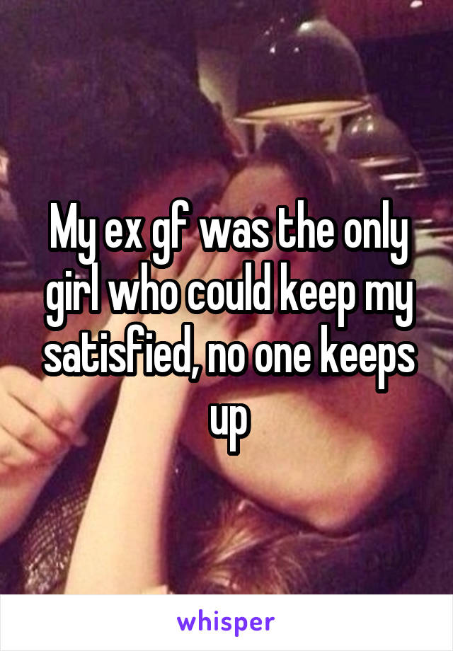 My ex gf was the only girl who could keep my satisfied, no one keeps up