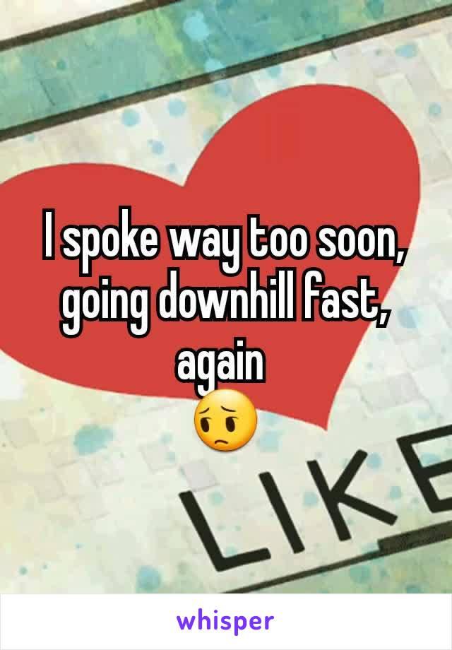 I spoke way too soon, going downhill fast, again  😔