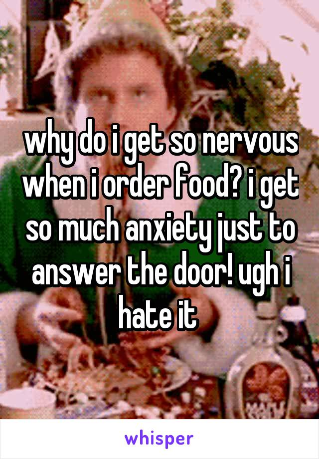 why do i get so nervous when i order food? i get so much anxiety just to answer the door! ugh i hate it
