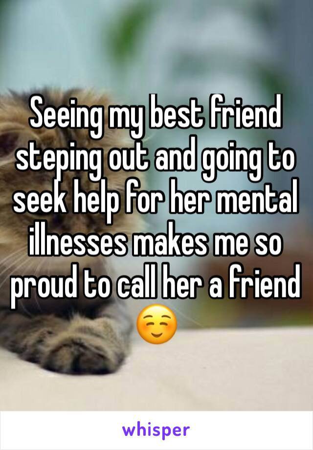 Seeing my best friend steping out and going to seek help for her mental illnesses makes me so proud to call her a friend ☺