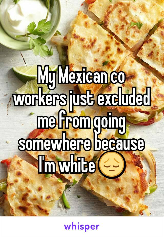 My Mexican co workers just excluded me from going somewhere because I'm white 😔