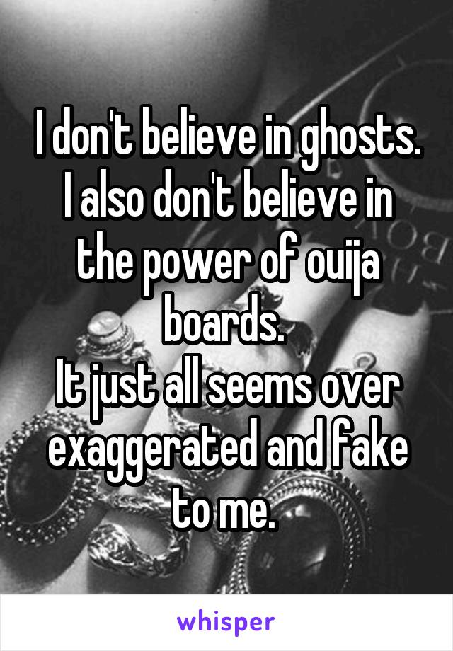 I don't believe in ghosts. I also don't believe in the power of ouija boards.  It just all seems over exaggerated and fake to me.