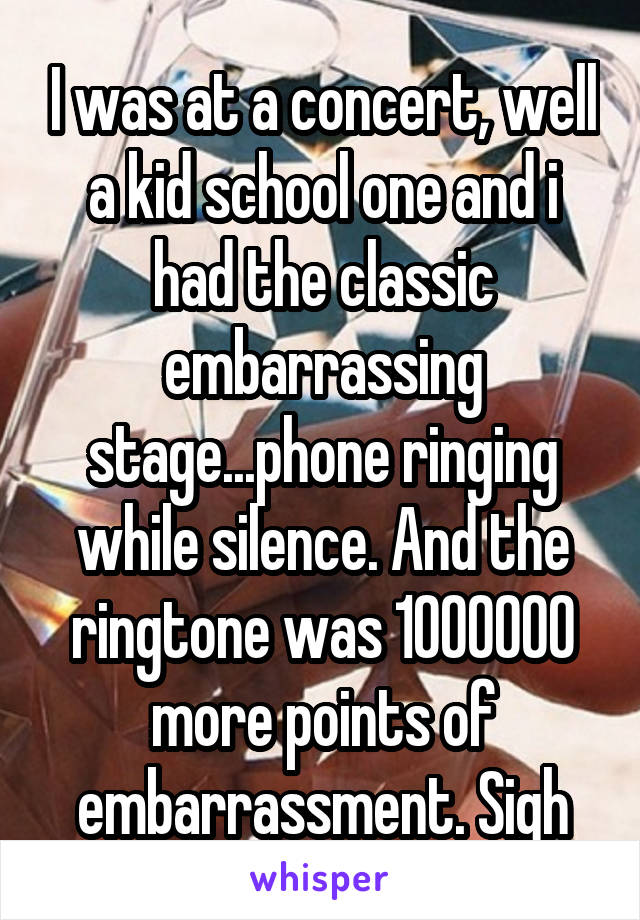 I was at a concert, well a kid school one and i had the classic embarrassing stage...phone ringing while silence. And the ringtone was 1000000 more points of embarrassment. Sigh