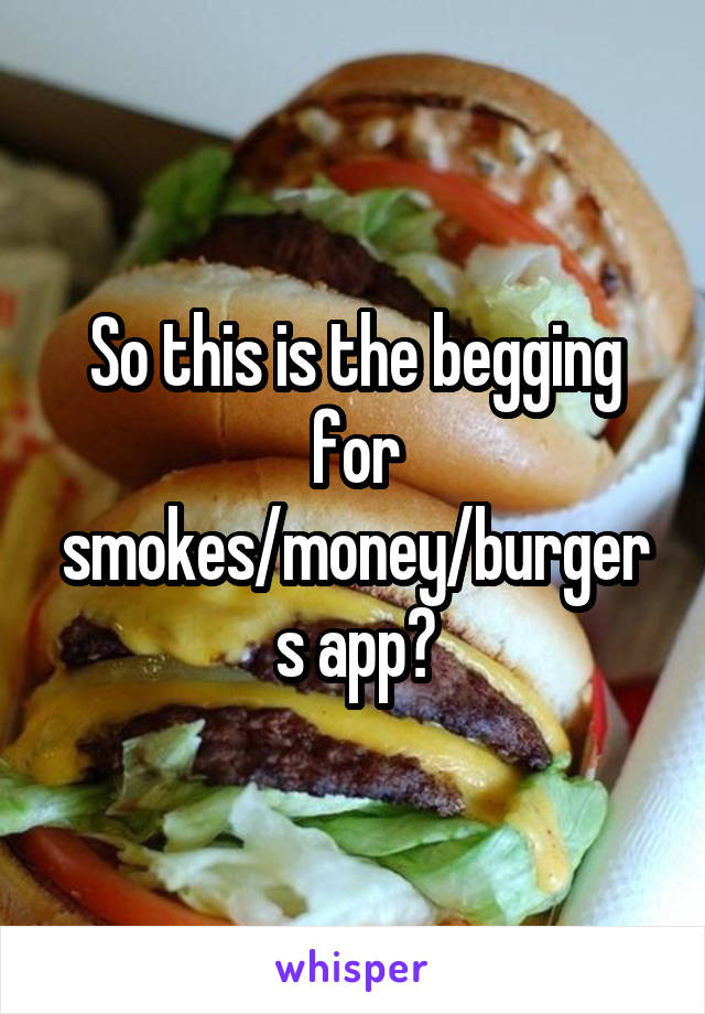 So this is the begging for smokes/money/burgers app?