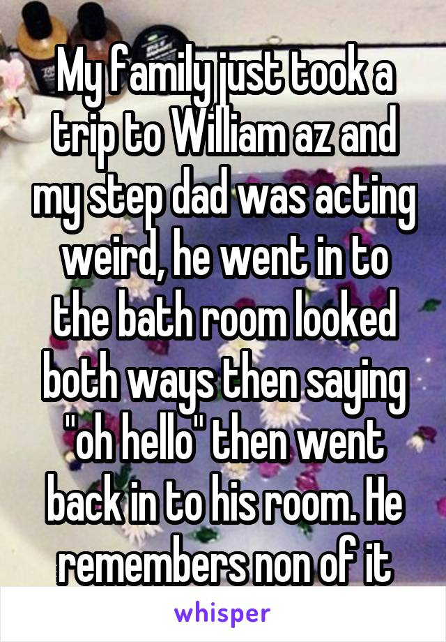 """My family just took a trip to William az and my step dad was acting weird, he went in to the bath room looked both ways then saying """"oh hello"""" then went back in to his room. He remembers non of it"""