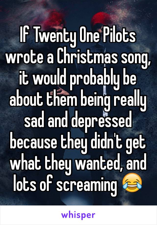 If Twenty One Pilots wrote a Christmas song, it would probably be about them being really sad and depressed because they didn't get what they wanted, and lots of screaming 😂