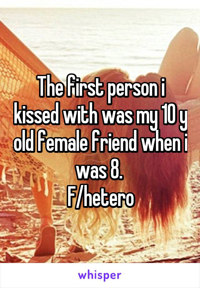 The first person i kissed with was my 10 y old female friend when i was 8.  F/hetero