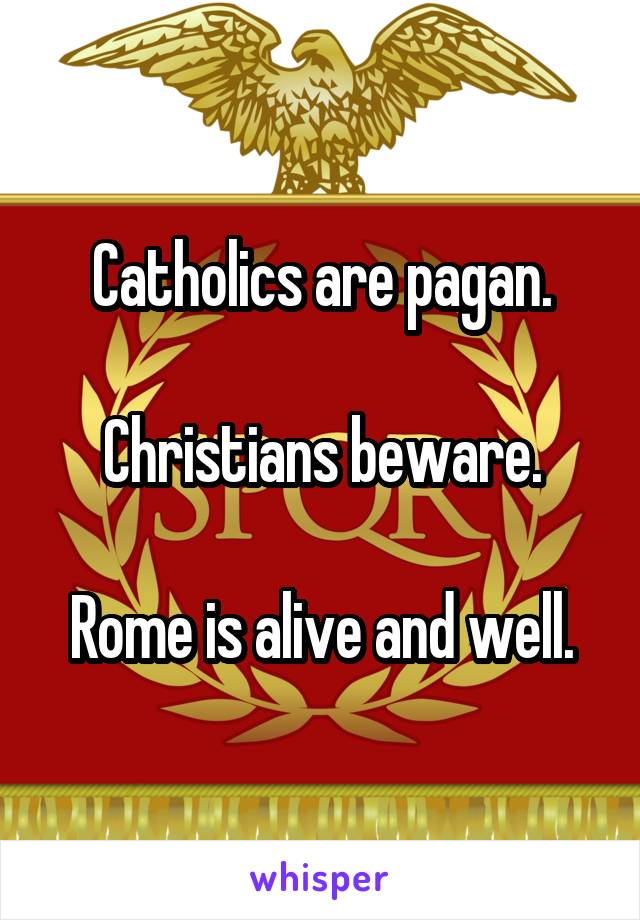 Catholics are pagan.  Christians beware.  Rome is alive and well.