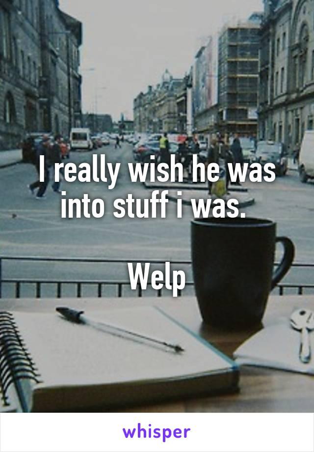 I really wish he was into stuff i was.   Welp