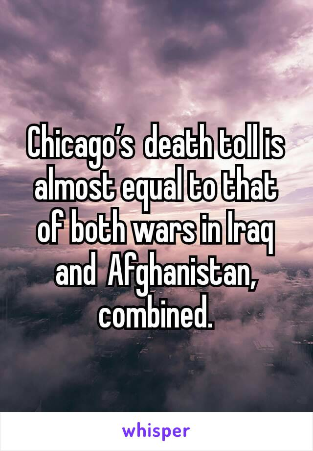 Chicago'sdeath toll is almost equal to that of both wars in Iraq andAfghanistan, combined.