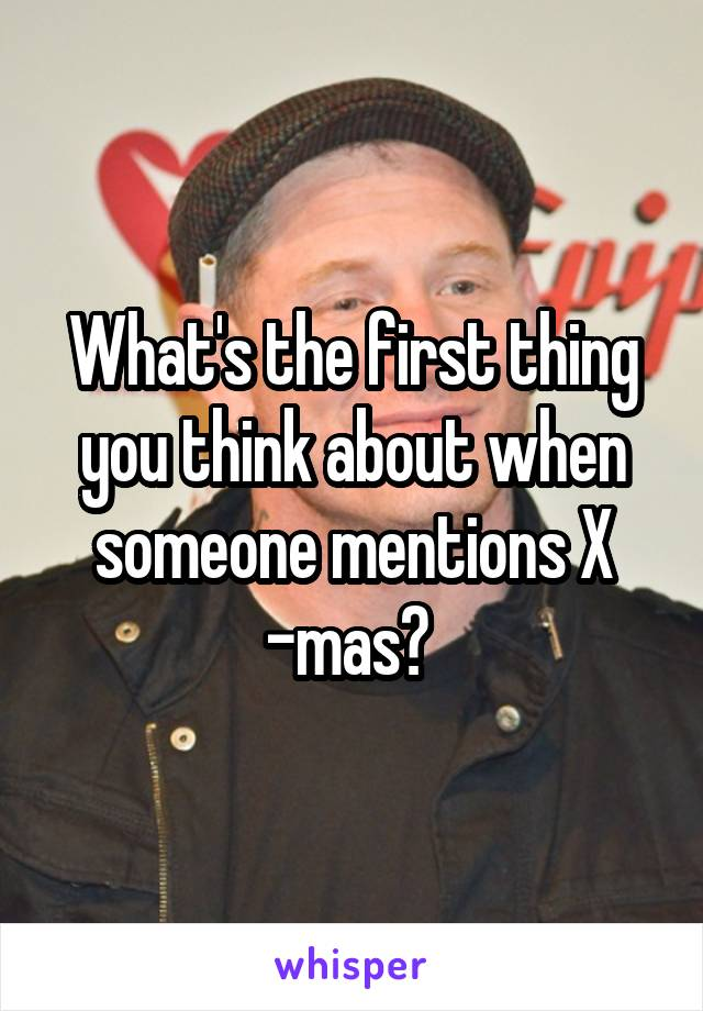 What's the first thing you think about when someone mentions X -mas?