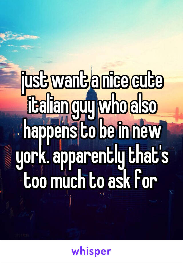 just want a nice cute italian guy who also happens to be in new york. apparently that's too much to ask for