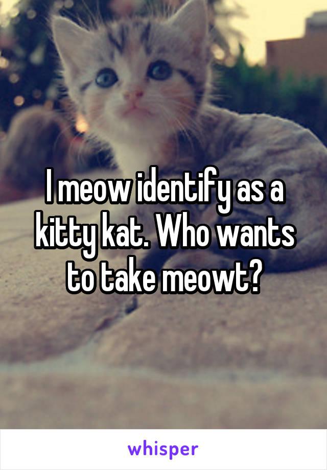I meow identify as a kitty kat. Who wants to take meowt?