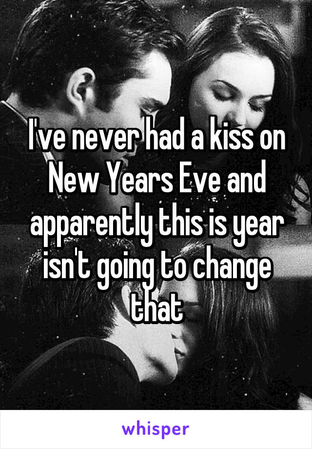 I've never had a kiss on New Years Eve and apparently this is year isn't going to change that