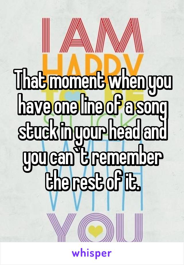 That moment when you have one line of a song stuck in your head and you can`t remember the rest of it.