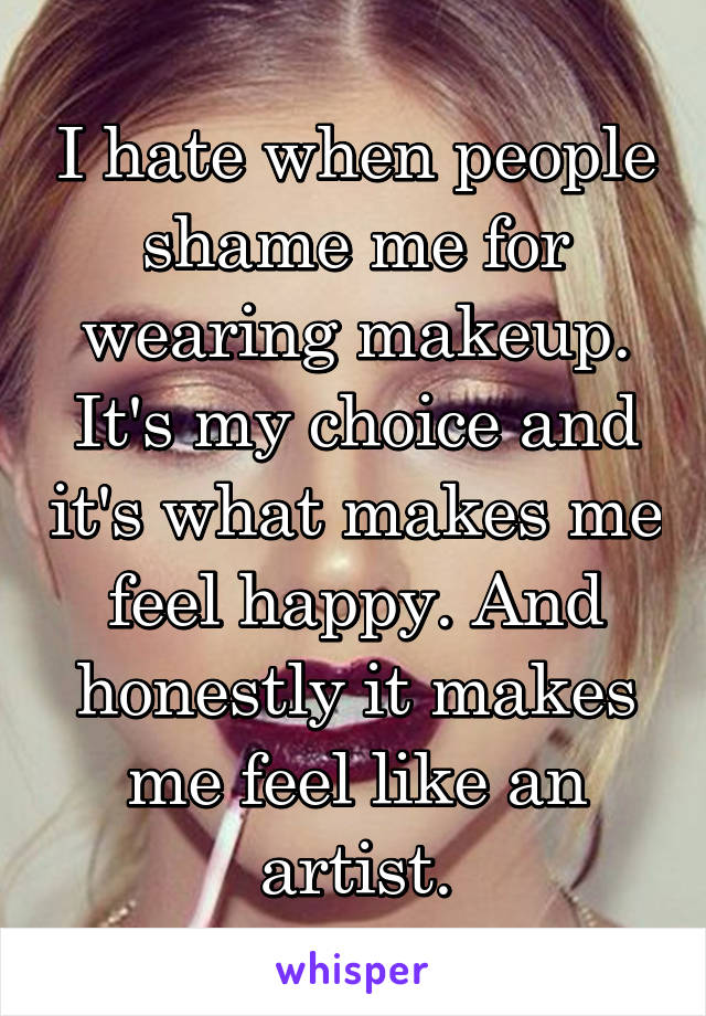 I hate when people shame me for wearing makeup. It's my choice and it's what makes me feel happy. And honestly it makes me feel like an artist.