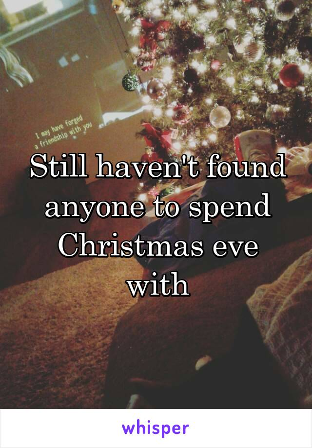 Still haven't found anyone to spend Christmas eve with