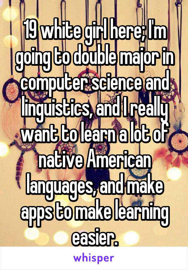 19 white girl here; I'm going to double major in computer science and linguistics, and I really want to learn a lot of native American languages, and make apps to make learning easier.