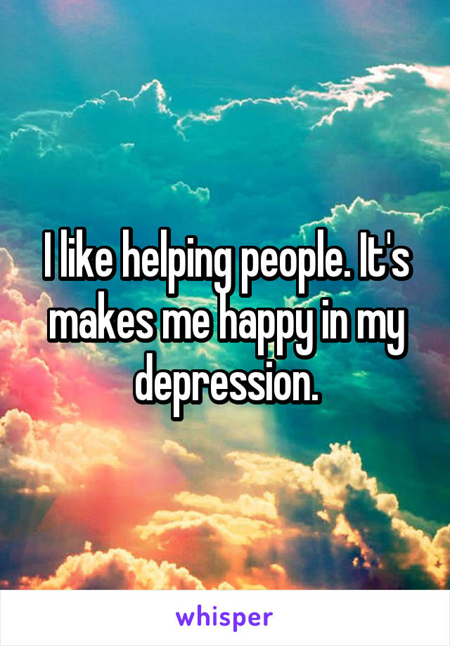 I like helping people. It's makes me happy in my depression.