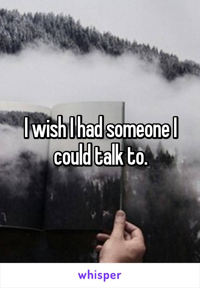 I wish I had someone I could talk to.